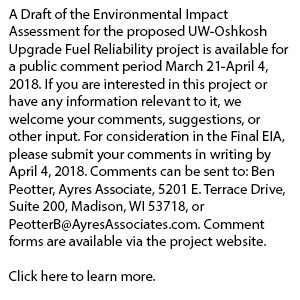 A Draft of the Environmental Impact Assessment for the proposed UW-Oshkosh Upgrade Fuel Reliability project is available for a public comment period March 21-April 4, 2018. If you are interested in this project or have any information relevant to it, we welcome your comments, suggestions, or other input. For consideration in the Final EIA, please submit your comments in writing by April 4, 2018. Comments can be sent to: Ben Peotter, Ayres Associate, 5201 E. Terrace Drive, Suite 200, Madison, WI 53718, or PeotterB@AyresAssociates.com. Comment forms are available via the project website. Click here to learn more.