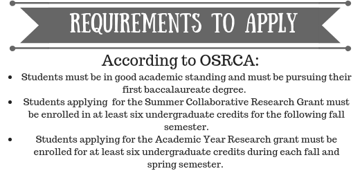 According to OSRCA: Students must be in good academic standing and must be pursuing their first baccalaureate degree. Students applying for the Summer Collaborative Research Grant must be enrolled in at least six undergraduate credits for the following fall semester. Students applying for the Academic Year Research Grant must be enrolled for at least six undergraduate credits during each fall and semester.