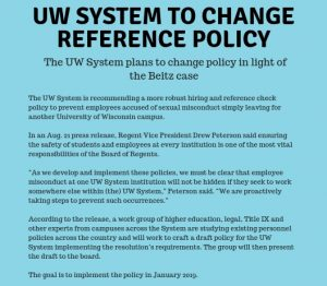 "UW system to change reference policy The UW system plans to change policy in light of the Beitz case The UW System is recommending a more robust hiring and reference check policy to prevent employees accused of sexual misconduct simply leaving for another University of Wisconsin In an Aug. 21 press release, Regent Vince President Drew Peterson said ensuring the safety of students and employees at every institution is one of the most vital responsibilities of the Board of Regents. ""As we develop and implement these policies, we are proactively taking steps to prevent such occurrences"" According to the release, a work group of higher education, legal, Title IX and other experts from campuses across the system are studying existing personnel policies across the country and will work to craft a draft policy for the UW System implementing to the resolution's requirements. The group will then present the draft to the board. The goal is to implement the policy in January 2019."