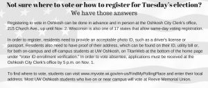 """Not sure where to vote or how to register for Tuesday's election? We have those answers Registering to vote in Oshkosh can be done in advance and in person at the Oshkosh City Clerk's office, 215 Church Ave., up until Nov. 2. Wisconsin is also one of 17 states that allows same-day voter registration. In order to register, residents need to provide an acceptable photo ID, such as a driver's license or passport. Residents also need to have proof of their address, which can be found on their ID, utility bill or, for both on-campus and off-campus students at UW Oshkosh, on TitanWeb at the bottom of the home page under """"Voter ID enrollment verification."""" In order to vote absentee, applications must be received at the Oshkosh City Clerk's office by 5 p.m. on Nov. 1. To find where to vote, students can visit www.myvote.wi.gov/en-us/FindMyPollingPlace and enter their local address. Most UW Oshkosh students who live on or near campus will vote at Reeve Memorial Union."""